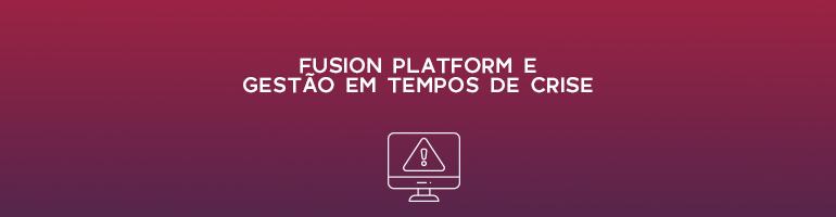 Fusion Platform e gestão em tempos de crise